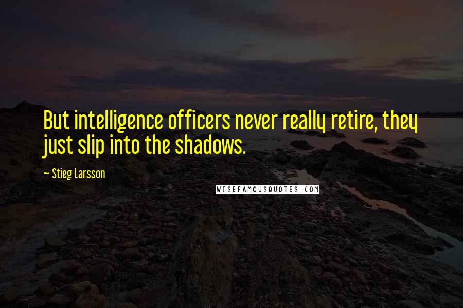 Stieg Larsson quotes: But intelligence officers never really retire, they just slip into the shadows.