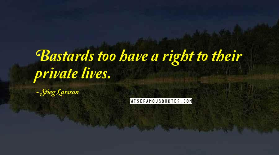 Stieg Larsson quotes: Bastards too have a right to their private lives.