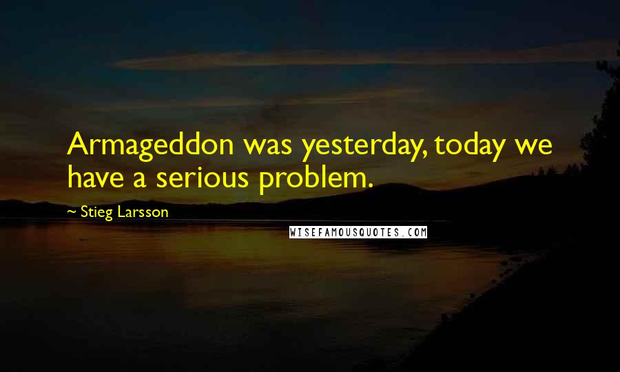 Stieg Larsson quotes: Armageddon was yesterday, today we have a serious problem.