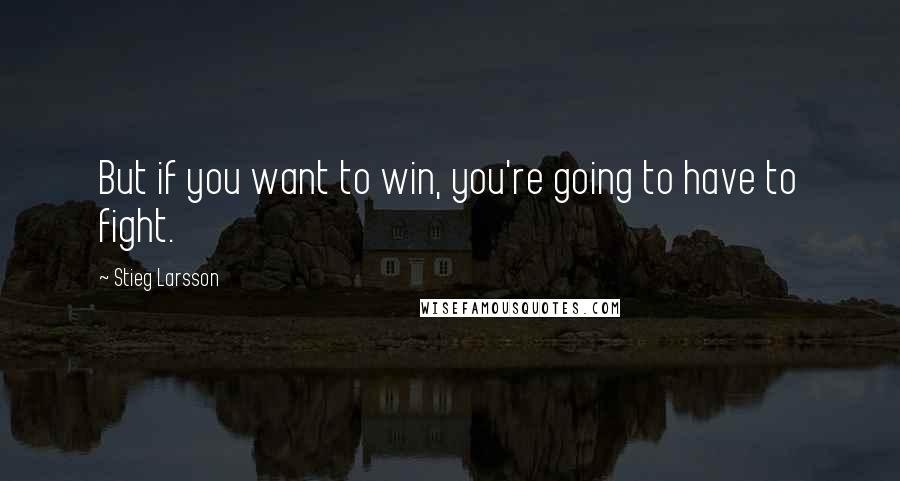 Stieg Larsson quotes: But if you want to win, you're going to have to fight.