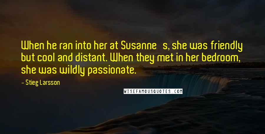 Stieg Larsson quotes: When he ran into her at Susanne's, she was friendly but cool and distant. When they met in her bedroom, she was wildly passionate.