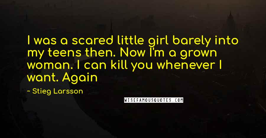 Stieg Larsson quotes: I was a scared little girl barely into my teens then. Now I'm a grown woman. I can kill you whenever I want. Again