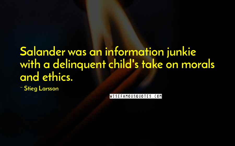 Stieg Larsson quotes: Salander was an information junkie with a delinquent child's take on morals and ethics.