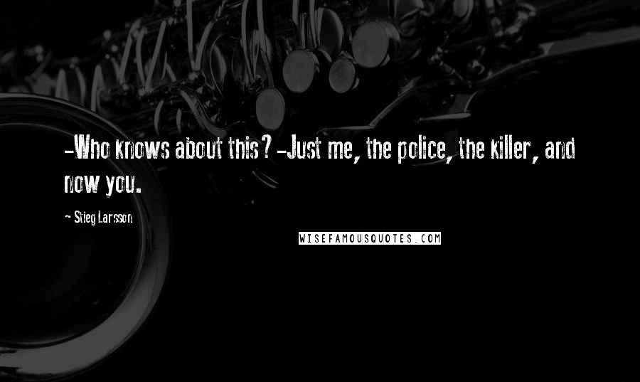 Stieg Larsson quotes: -Who knows about this?-Just me, the police, the killer, and now you.