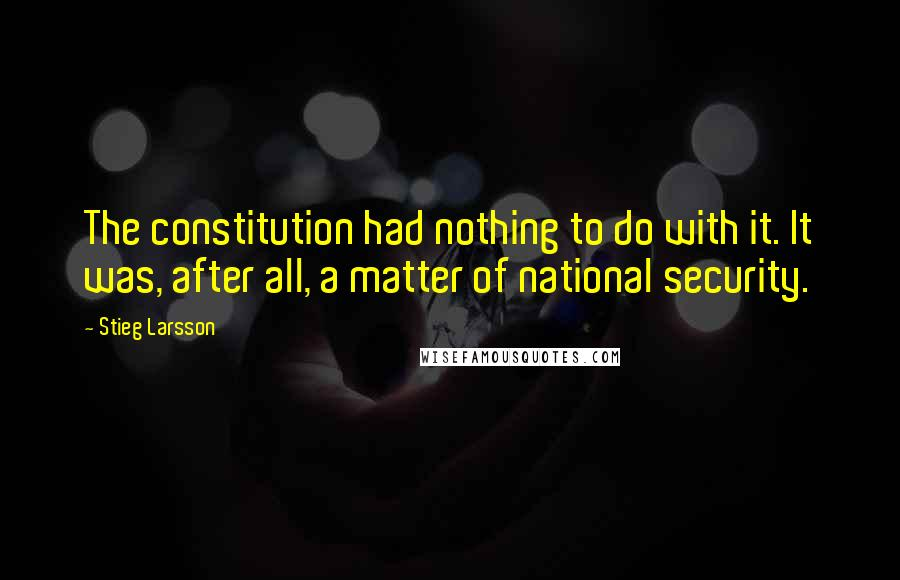 Stieg Larsson quotes: The constitution had nothing to do with it. It was, after all, a matter of national security.