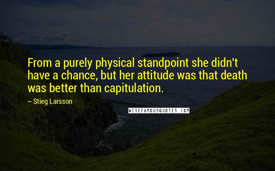 Stieg Larsson quotes: From a purely physical standpoint she didn't have a chance, but her attitude was that death was better than capitulation.