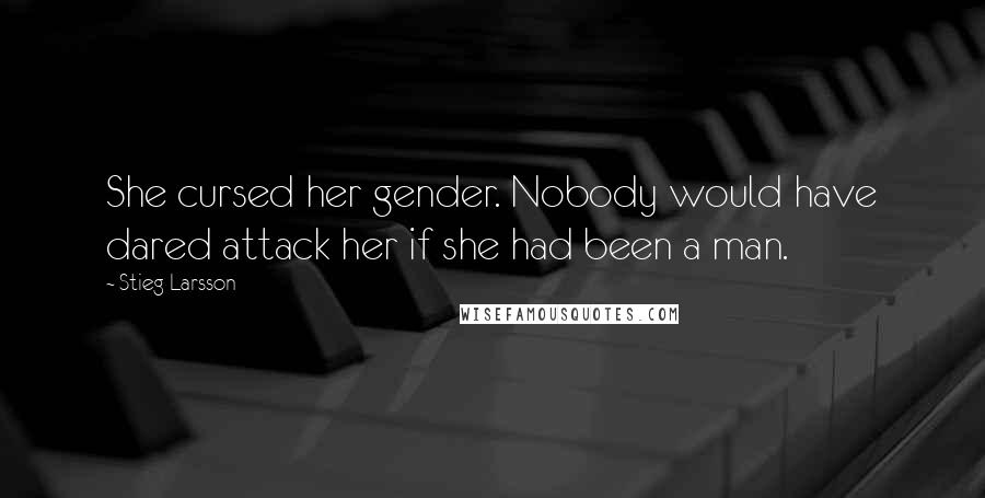 Stieg Larsson quotes: She cursed her gender. Nobody would have dared attack her if she had been a man.