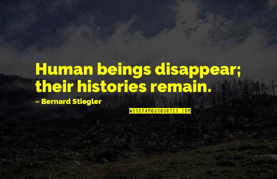 Stiegler Quotes By Bernard Stiegler: Human beings disappear; their histories remain.