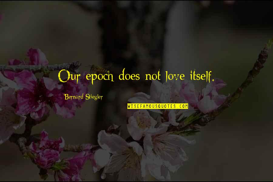 Stiegler Quotes By Bernard Stiegler: Our epoch does not love itself.