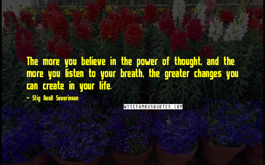 Stig Avall Severinsen quotes: The more you believe in the power of thought, and the more you listen to your breath, the greater changes you can create in your life.