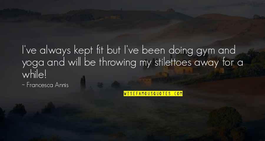 Stilettoes Quotes By Francesca Annis: I've always kept fit but I've been doing