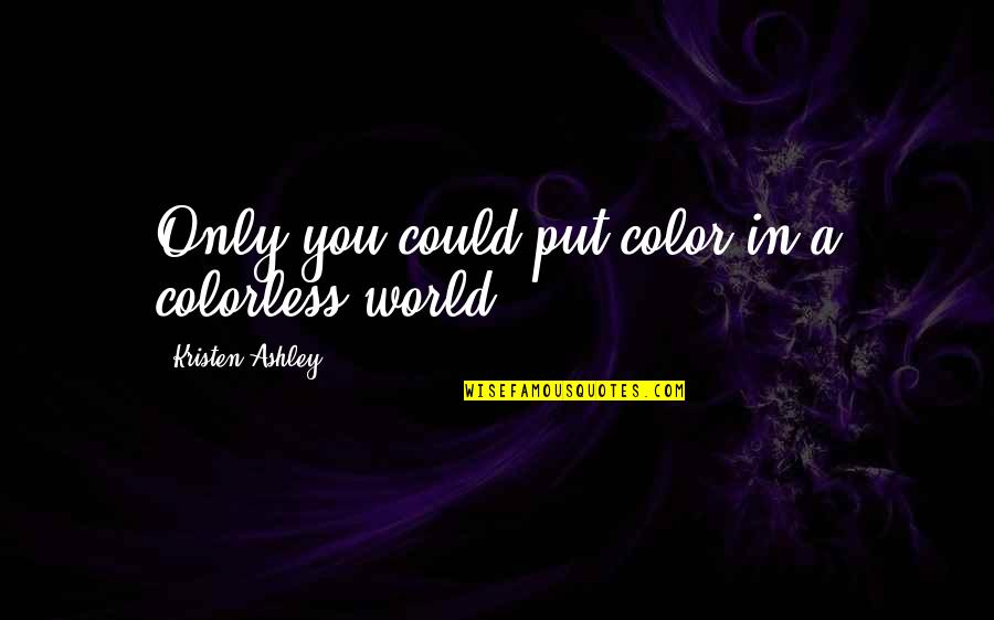 Still I Rise Poem Quotes By Kristen Ashley: Only you could put color in a colorless