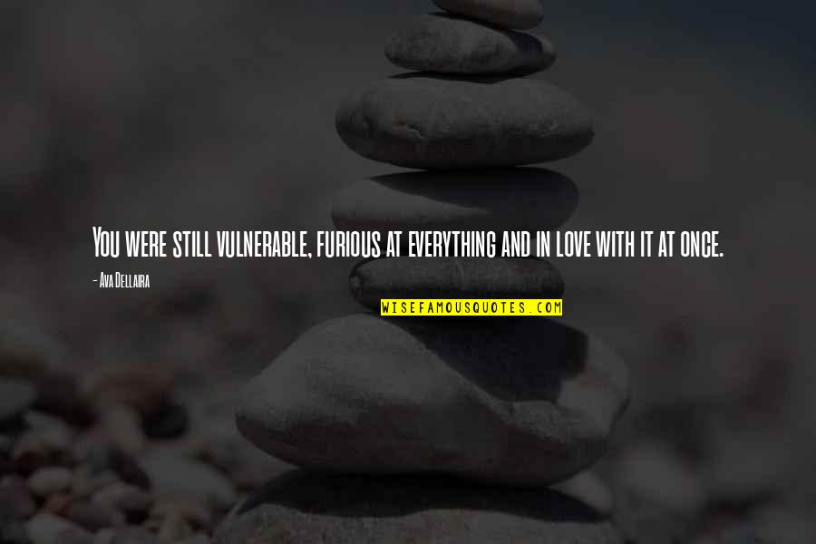 Still In Love With You Quotes By Ava Dellaira: You were still vulnerable, furious at everything and