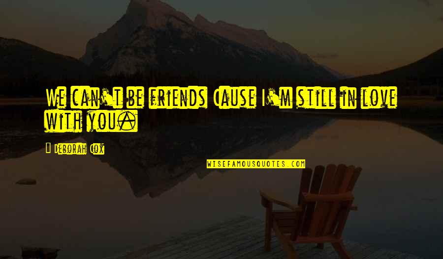 Still In Love With You Quotes By Deborah Cox: We can't be friends Cause I'm still in