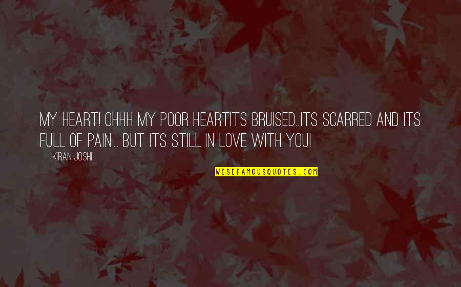 Still In Love With You Quotes By Kiran Joshi: My heart! Ohhh my poor heartIts bruised...its scarred