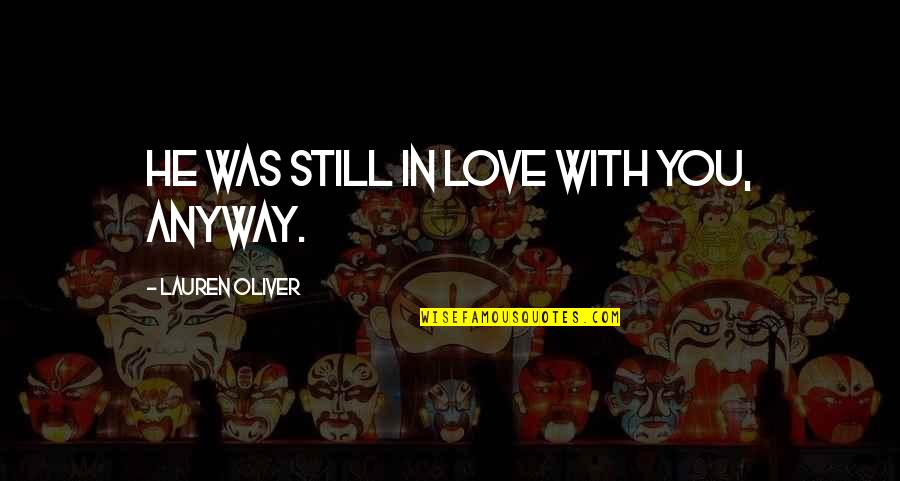 Still In Love With You Quotes By Lauren Oliver: He was still in love with you, anyway.