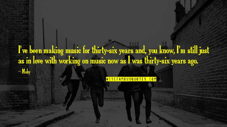 Still In Love With You Quotes By Moby: I've been making music for thirty-six years and,