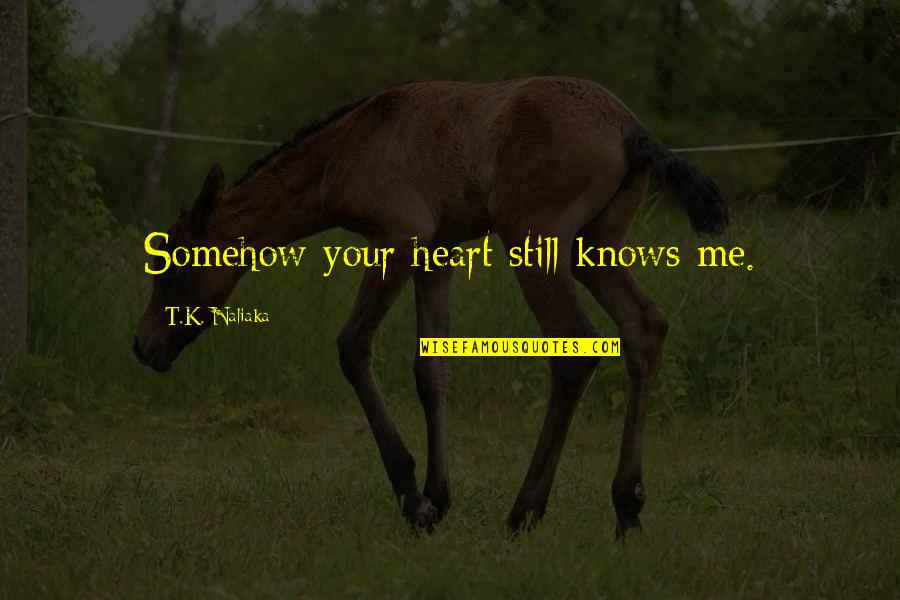 Still In Love With You Quotes By T.K. Naliaka: Somehow your heart still knows me.