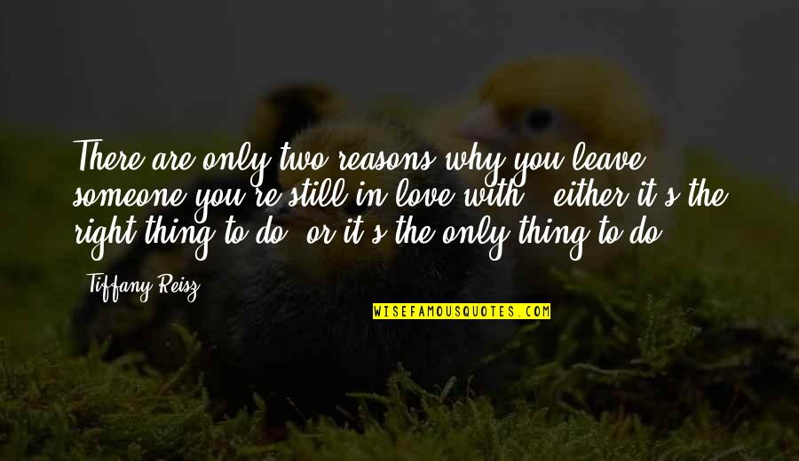 Still In Love With You Quotes By Tiffany Reisz: There are only two reasons why you leave