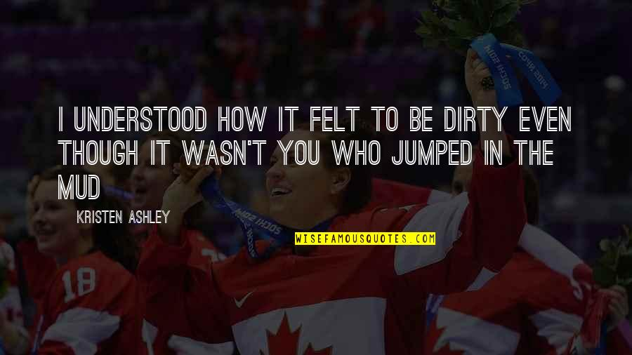 Still Loving Your Ex Tumblr Quotes By Kristen Ashley: I understood how it felt to be dirty