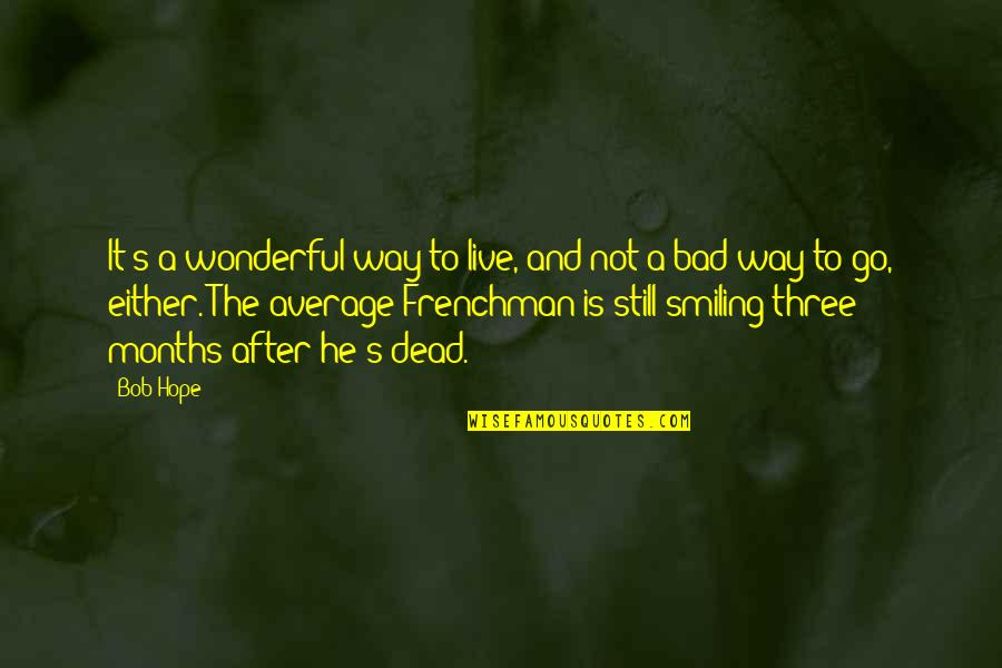 Still Smiling Quotes By Bob Hope: It's a wonderful way to live, and not