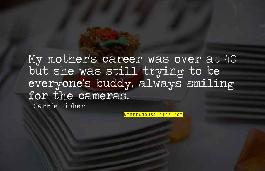 Still Smiling Quotes By Carrie Fisher: My mother's career was over at 40 but