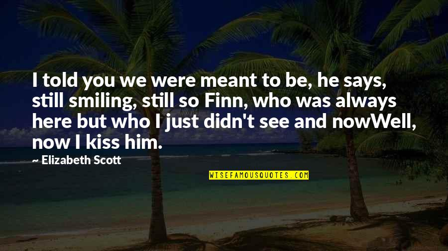 Still Smiling Quotes By Elizabeth Scott: I told you we were meant to be,