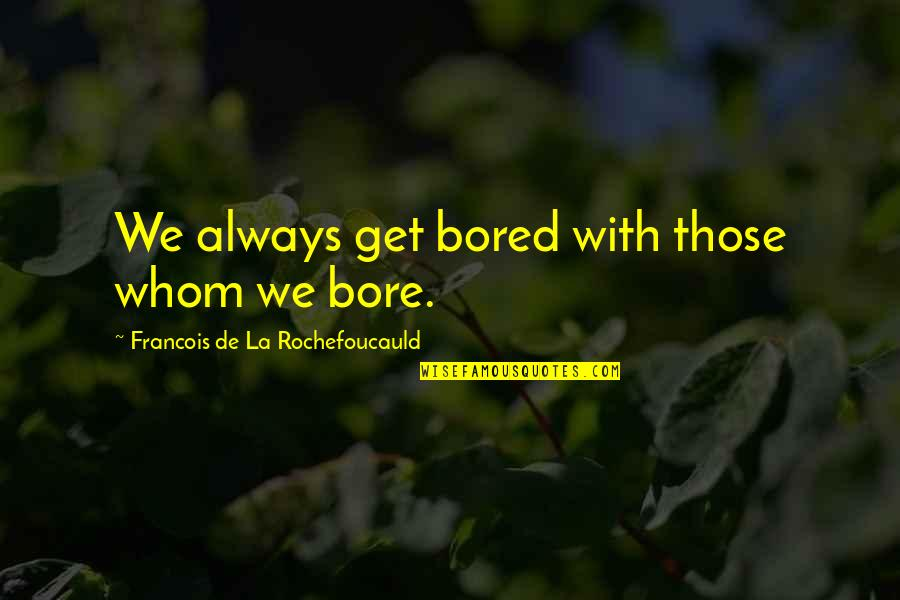 Still Smiling Quotes By Francois De La Rochefoucauld: We always get bored with those whom we
