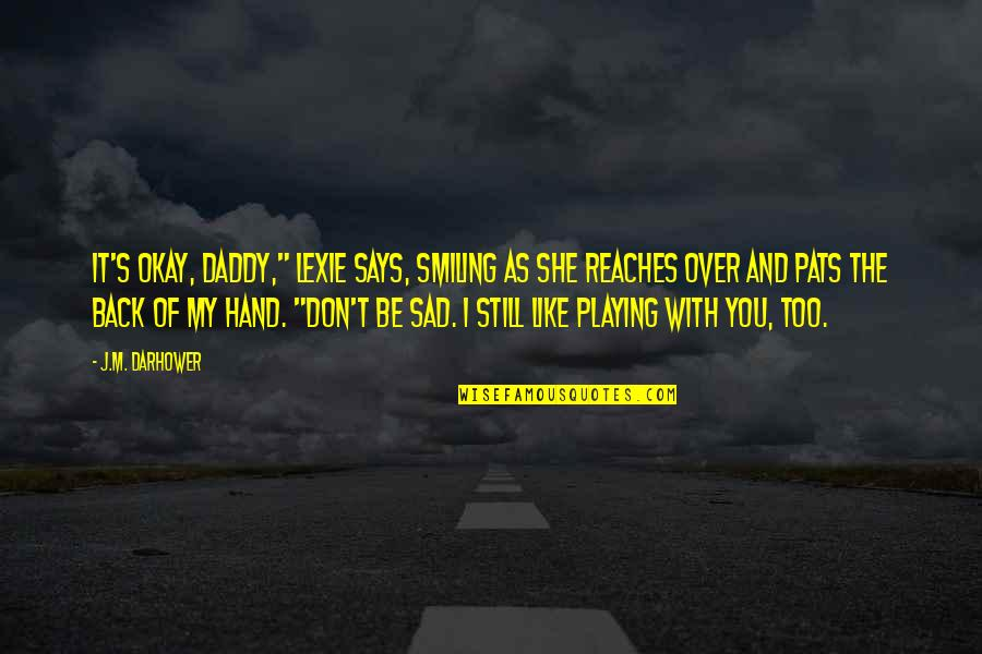 """Still Smiling Quotes By J.M. Darhower: It's okay, Daddy,"""" Lexie says, smiling as she"""