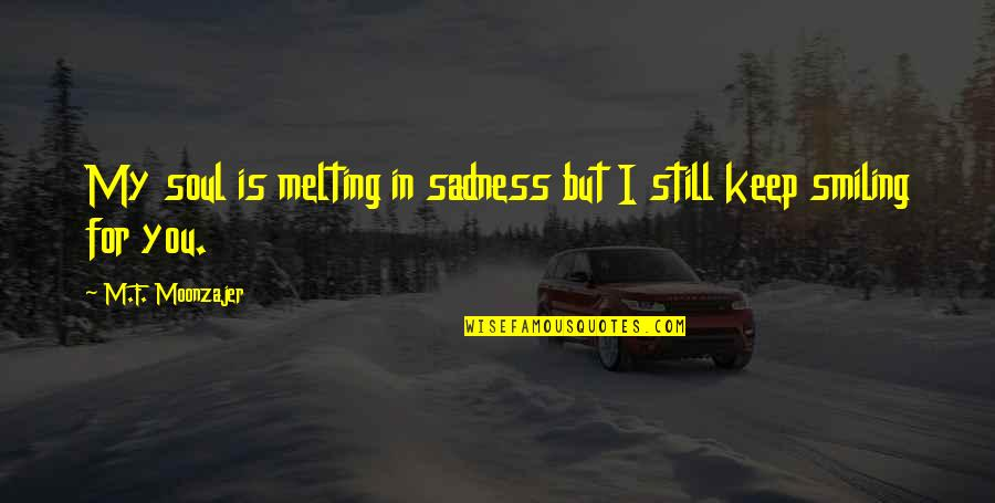 Still Smiling Quotes By M.F. Moonzajer: My soul is melting in sadness but I