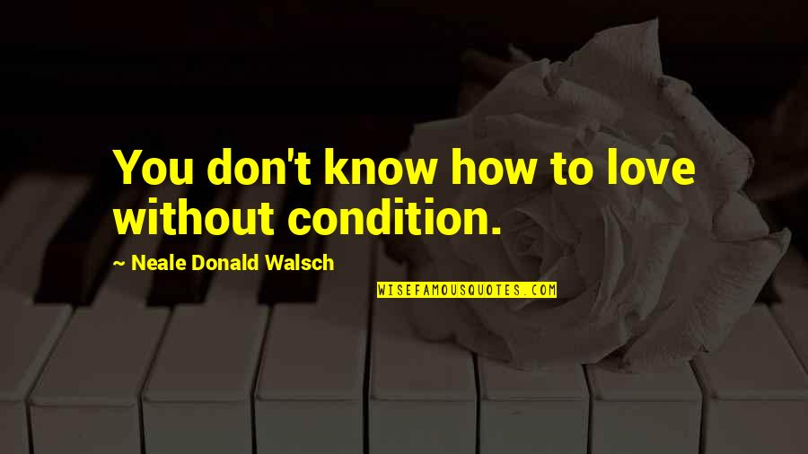 Still Smiling Quotes By Neale Donald Walsch: You don't know how to love without condition.