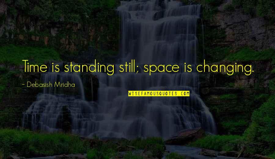 Still Standing Quotes By Debasish Mridha: Time is standing still; space is changing.