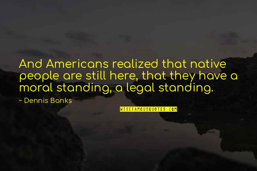 Still Standing Quotes By Dennis Banks: And Americans realized that native people are still