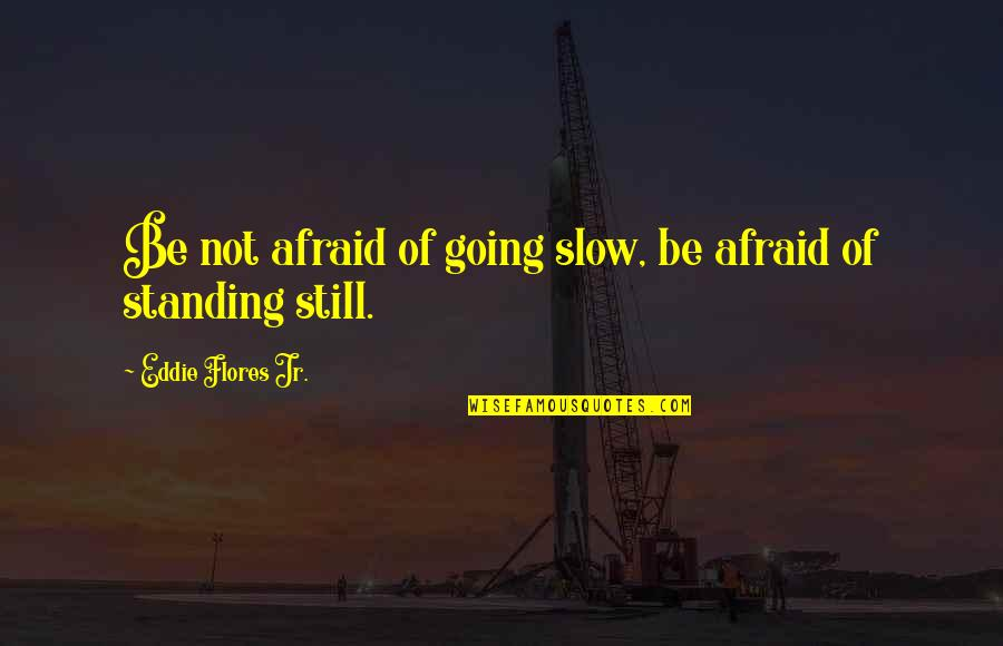 Still Standing Quotes By Eddie Flores Jr.: Be not afraid of going slow, be afraid