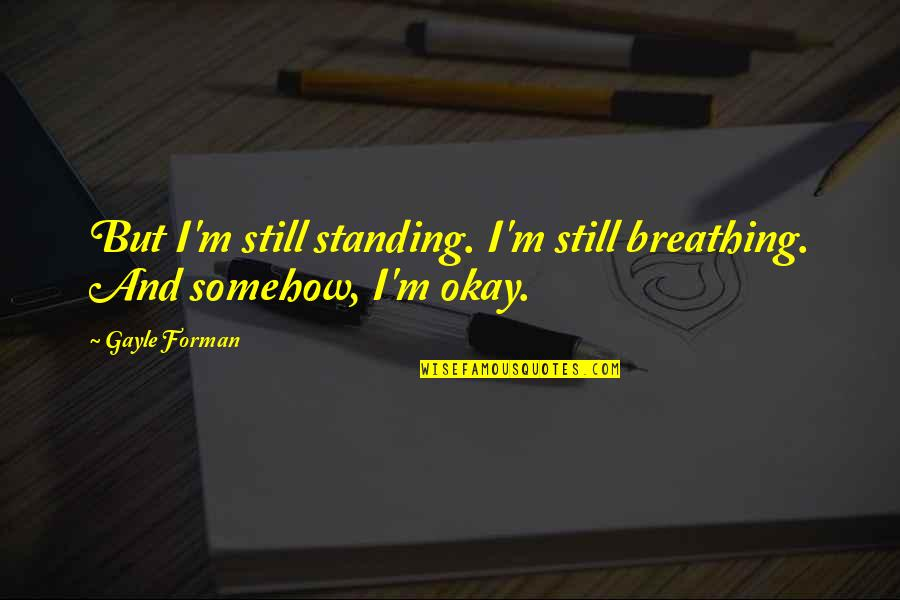 Still Standing Quotes By Gayle Forman: But I'm still standing. I'm still breathing. And