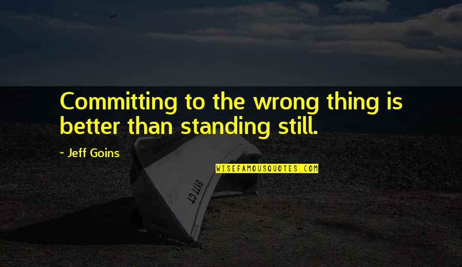 Still Standing Quotes By Jeff Goins: Committing to the wrong thing is better than