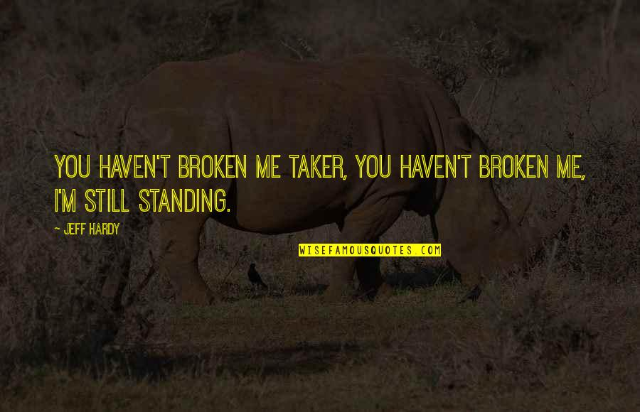 Still Standing Quotes By Jeff Hardy: You haven't broken me Taker, you haven't broken