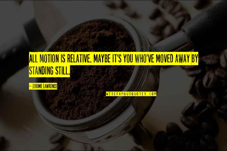 Still Standing Quotes By Jerome Lawrence: All motion is relative. Maybe it's you who've