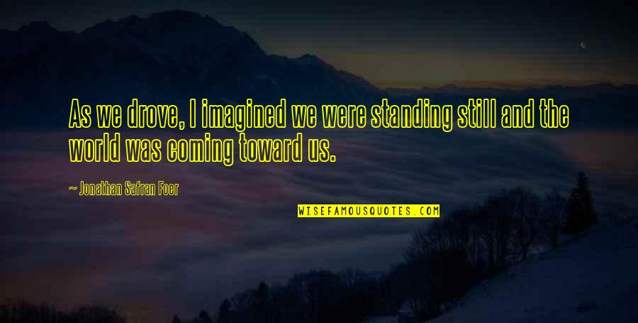 Still Standing Quotes By Jonathan Safran Foer: As we drove, I imagined we were standing