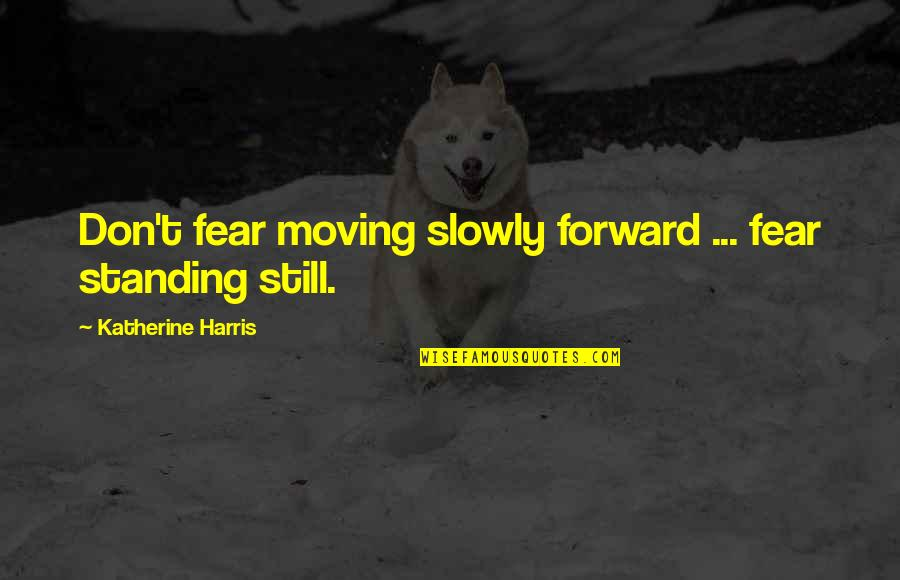 Still Standing Quotes By Katherine Harris: Don't fear moving slowly forward ... fear standing