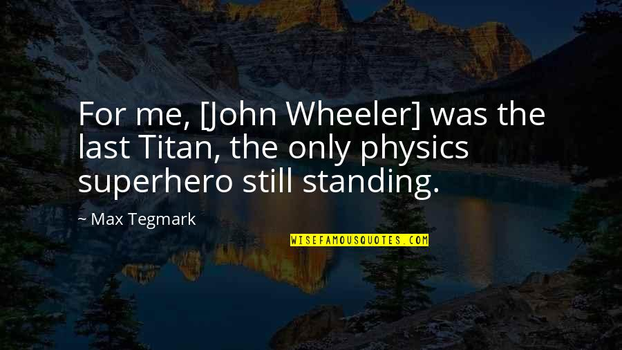 Still Standing Quotes By Max Tegmark: For me, [John Wheeler] was the last Titan,