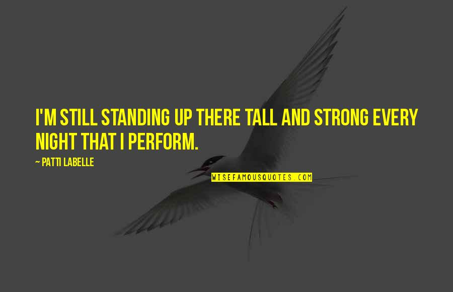 Still Standing Quotes By Patti LaBelle: I'm still standing up there tall and strong
