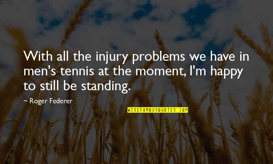 Still Standing Quotes By Roger Federer: With all the injury problems we have in