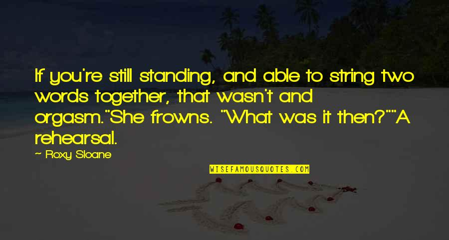 Still Standing Quotes By Roxy Sloane: If you're still standing, and able to string