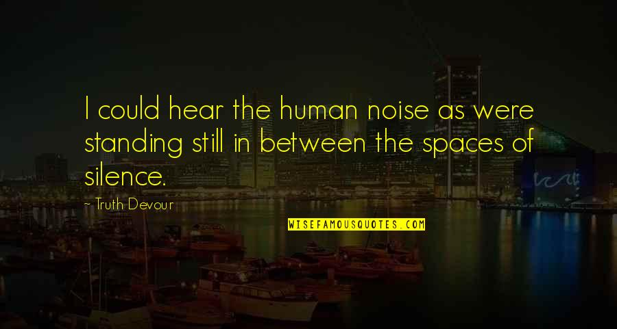 Still Standing Quotes By Truth Devour: I could hear the human noise as were