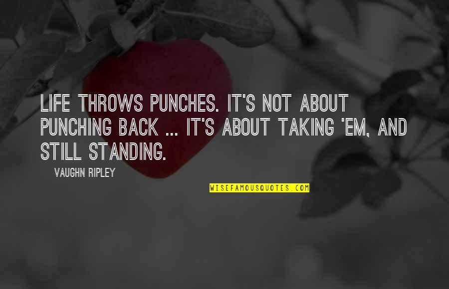Still Standing Quotes By Vaughn Ripley: Life throws punches. It's not about punching back