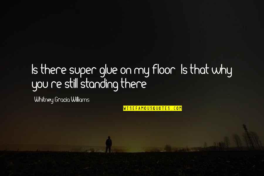 Still Standing Quotes By Whitney Gracia Williams: Is there super-glue on my floor? Is that