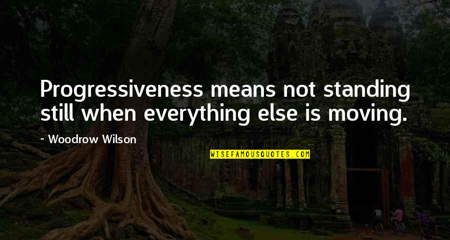 Still Standing Quotes By Woodrow Wilson: Progressiveness means not standing still when everything else