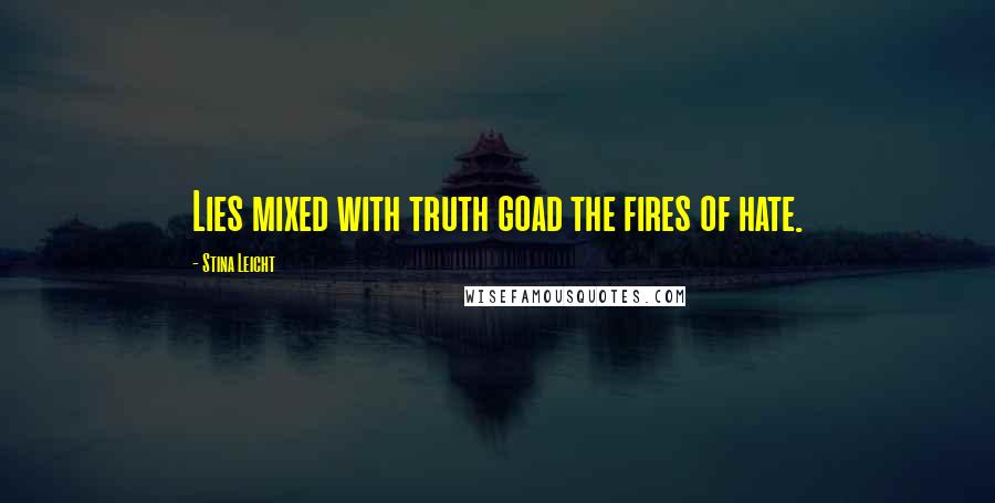 Stina Leicht quotes: Lies mixed with truth goad the fires of hate.