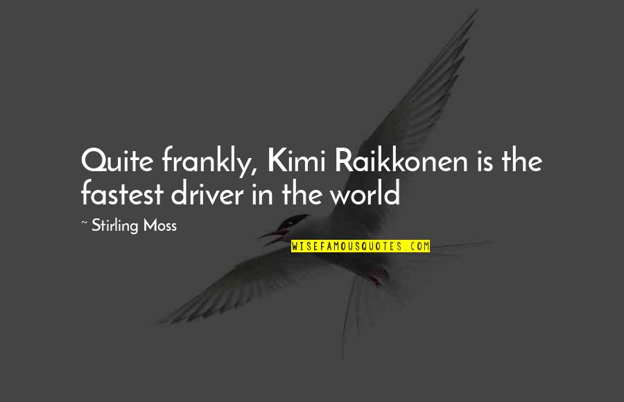 Stirling Moss Quotes By Stirling Moss: Quite frankly, Kimi Raikkonen is the fastest driver